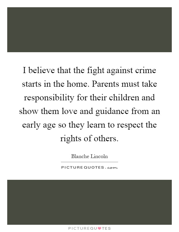I believe that the fight against crime starts in the home. Parents must take responsibility for their children and show them love and guidance from an early age so they learn to respect the rights of others Picture Quote #1