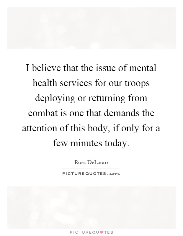 I believe that the issue of mental health services for our troops deploying or returning from combat is one that demands the attention of this body, if only for a few minutes today Picture Quote #1