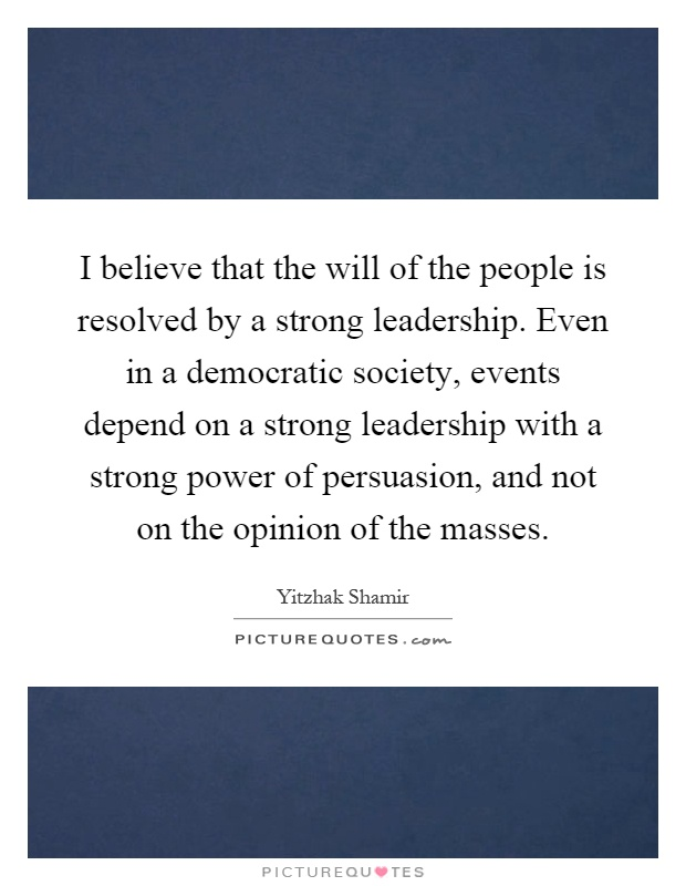I believe that the will of the people is resolved by a strong leadership. Even in a democratic society, events depend on a strong leadership with a strong power of persuasion, and not on the opinion of the masses Picture Quote #1