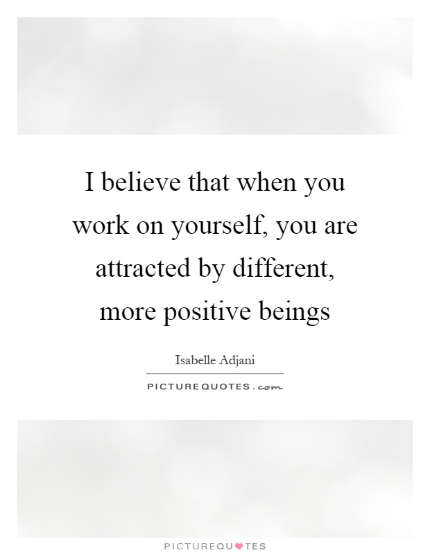 I believe that when you work on yourself, you are attracted by different, more positive beings Picture Quote #1