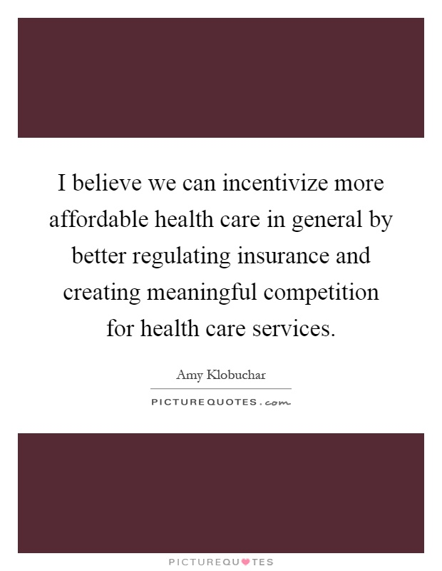I believe we can incentivize more affordable health care in general by better regulating insurance and creating meaningful competition for health care services Picture Quote #1