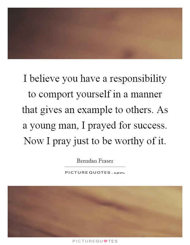 I believe you have a responsibility to comport yourself in a manner that gives an example to others. As a young man, I prayed for success. Now I pray just to be worthy of it Picture Quote #1