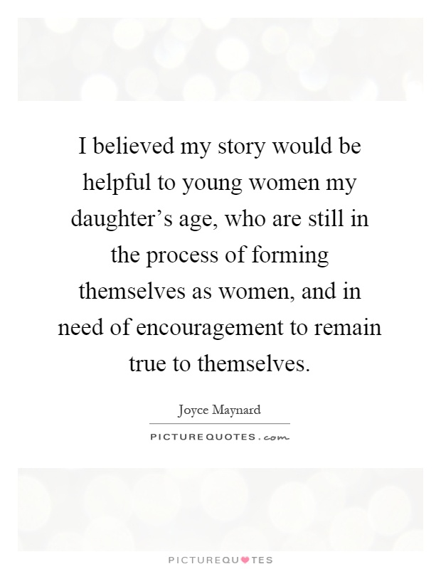 I believed my story would be helpful to young women my daughter's age, who are still in the process of forming themselves as women, and in need of encouragement to remain true to themselves Picture Quote #1