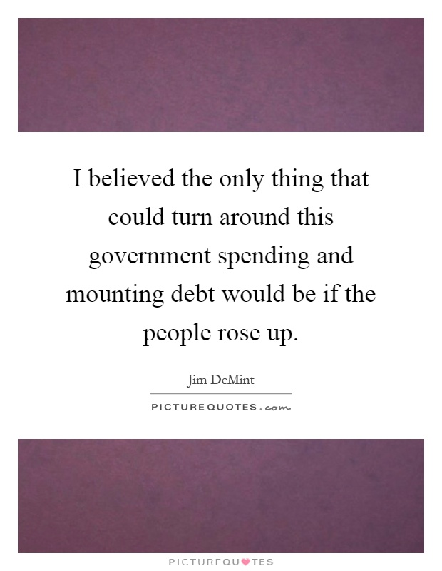 I believed the only thing that could turn around this government spending and mounting debt would be if the people rose up Picture Quote #1