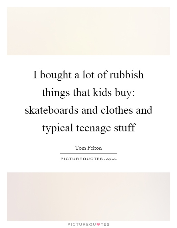 I bought a lot of rubbish things that kids buy: skateboards and clothes and typical teenage stuff Picture Quote #1