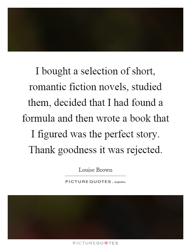 I bought a selection of short, romantic fiction novels, studied them, decided that I had found a formula and then wrote a book that I figured was the perfect story. Thank goodness it was rejected Picture Quote #1
