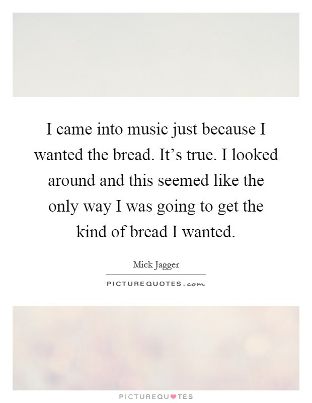 I came into music just because I wanted the bread. It's true. I looked around and this seemed like the only way I was going to get the kind of bread I wanted Picture Quote #1