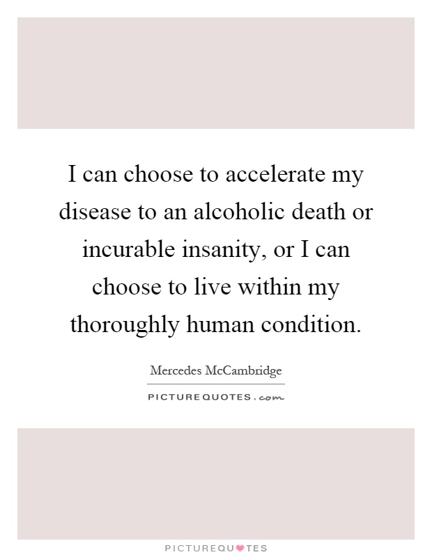 I can choose to accelerate my disease to an alcoholic death or incurable insanity, or I can choose to live within my thoroughly human condition Picture Quote #1