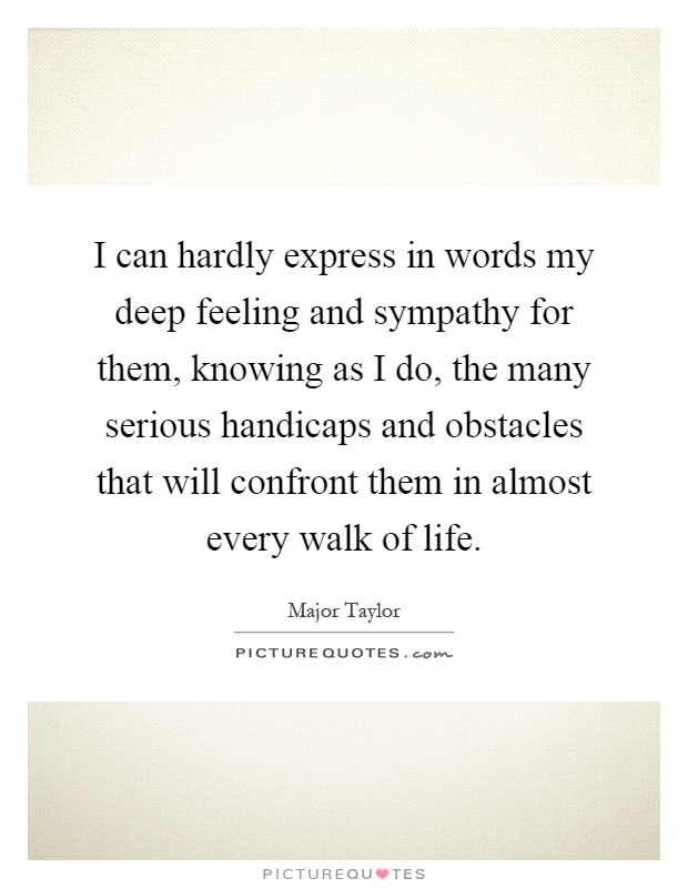 I can hardly express in words my deep feeling and sympathy for them, knowing as I do, the many serious handicaps and obstacles that will confront them in almost every walk of life Picture Quote #1