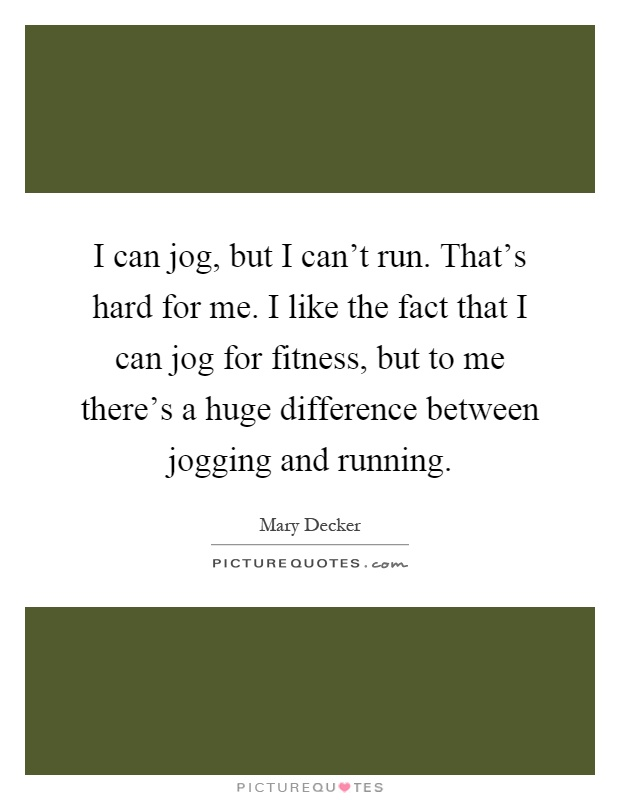 I can jog, but I can't run. That's hard for me. I like the fact that I can jog for fitness, but to me there's a huge difference between jogging and running Picture Quote #1