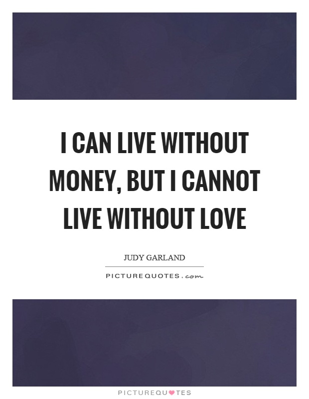 I can live without money, but I cannot live without love Picture Quote #1