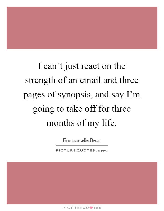 I can't just react on the strength of an email and three pages of synopsis, and say I'm going to take off for three months of my life Picture Quote #1