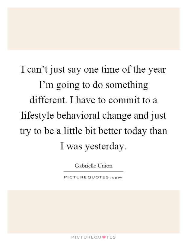 I can't just say one time of the year I'm going to do something different. I have to commit to a lifestyle behavioral change and just try to be a little bit better today than I was yesterday Picture Quote #1