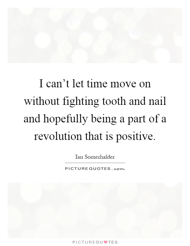 I can't let time move on without fighting tooth and nail and hopefully being a part of a revolution that is positive Picture Quote #1