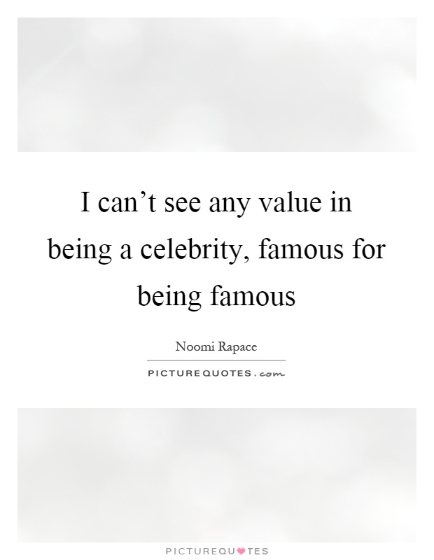I can't see any value in being a celebrity, famous for being famous Picture Quote #1