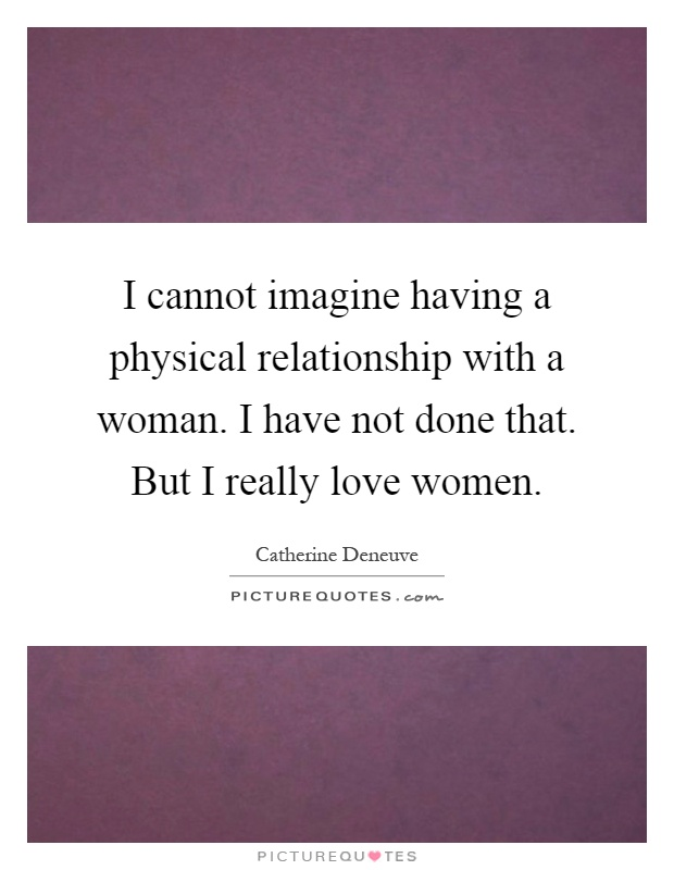 I cannot imagine having a physical relationship with a woman. I have not done that. But I really love women Picture Quote #1