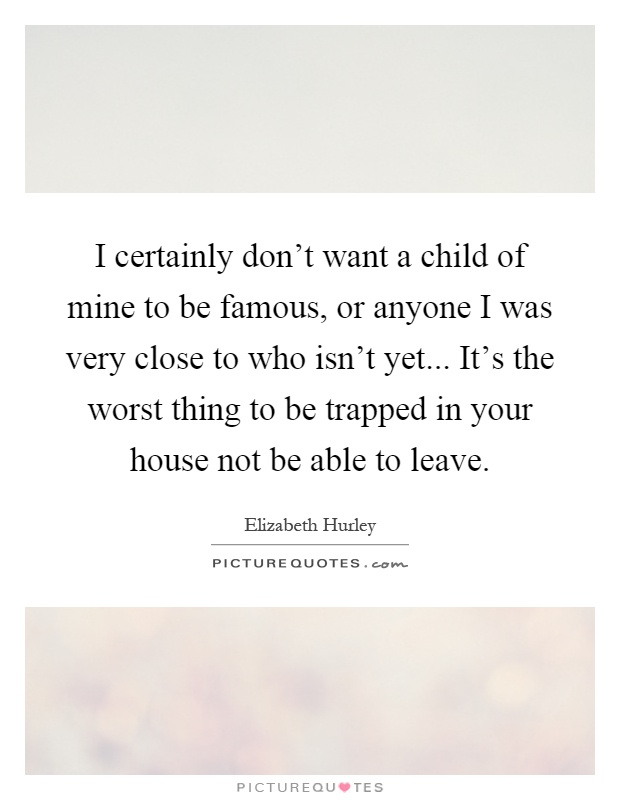 I certainly don't want a child of mine to be famous, or anyone I was very close to who isn't yet... It's the worst thing to be trapped in your house not be able to leave Picture Quote #1
