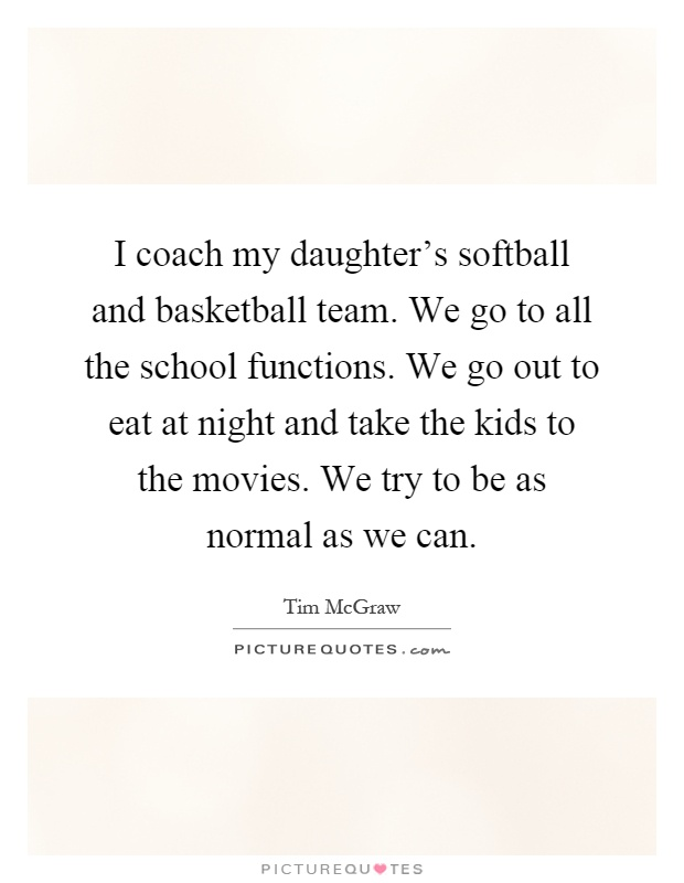 I coach my daughter's softball and basketball team. We go to all the school functions. We go out to eat at night and take the kids to the movies. We try to be as normal as we can Picture Quote #1