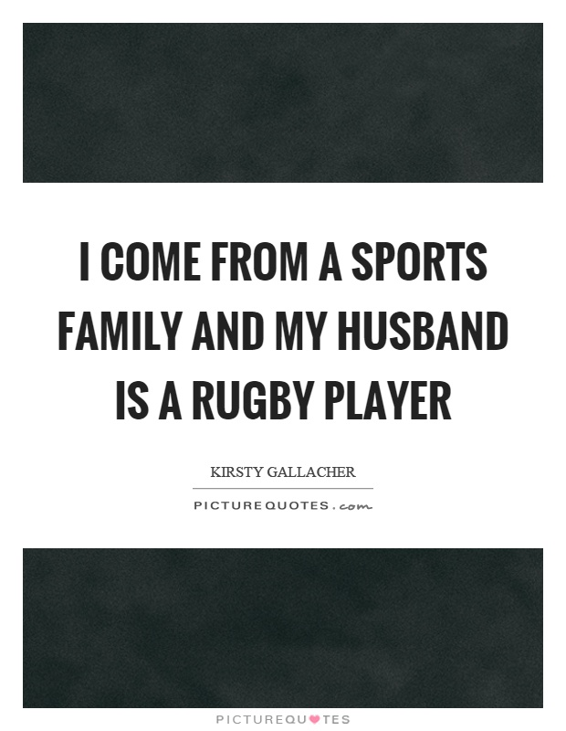 I come from a sports family and my husband is a rugby player Picture Quote #1