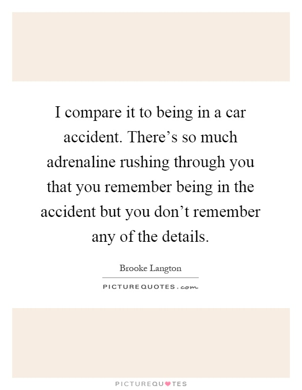 I compare it to being in a car accident. There's so much adrenaline rushing through you that you remember being in the accident but you don't remember any of the details Picture Quote #1