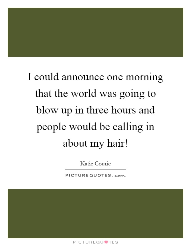 I could announce one morning that the world was going to blow up in three hours and people would be calling in about my hair! Picture Quote #1
