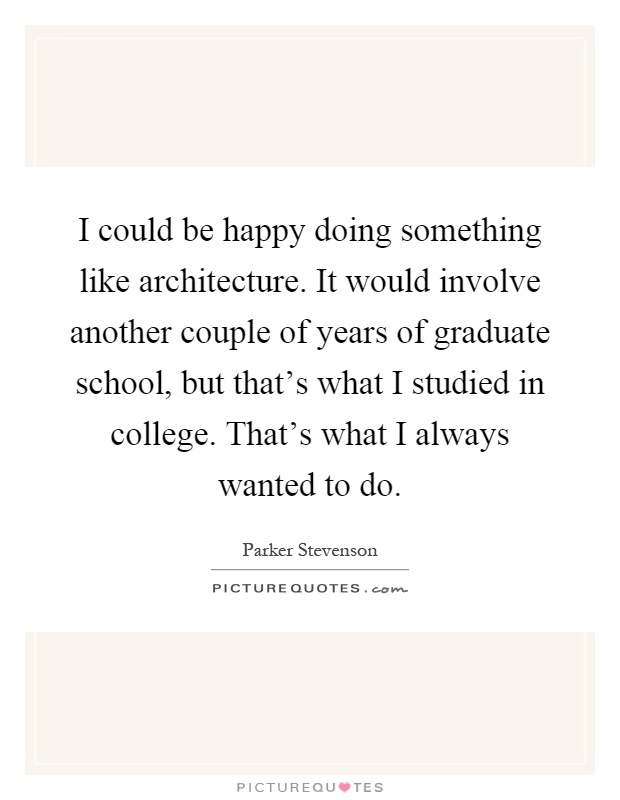 I could be happy doing something like architecture. It would involve another couple of years of graduate school, but that's what I studied in college. That's what I always wanted to do Picture Quote #1