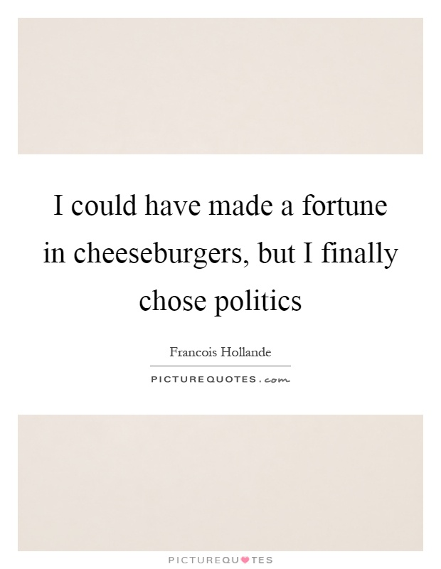 I could have made a fortune in cheeseburgers, but I finally chose politics Picture Quote #1