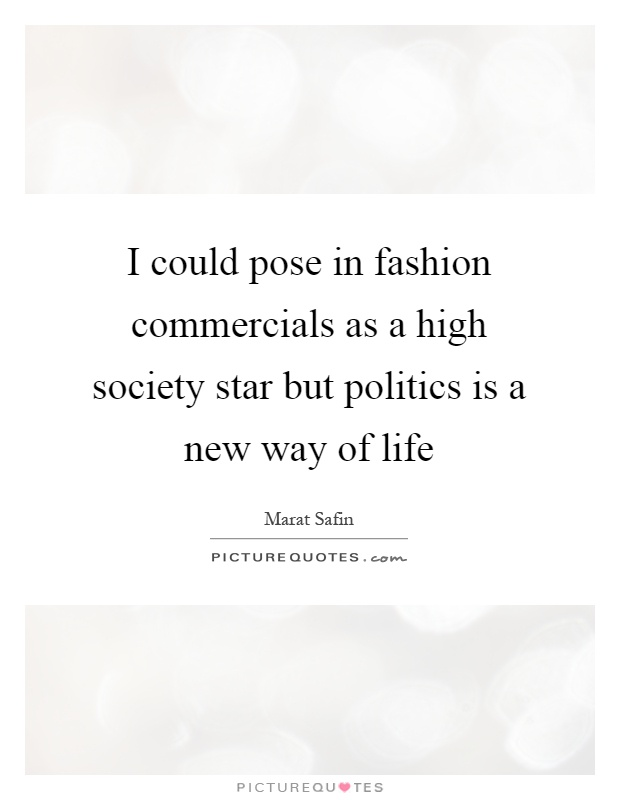 I could pose in fashion commercials as a high society star but politics is a new way of life Picture Quote #1