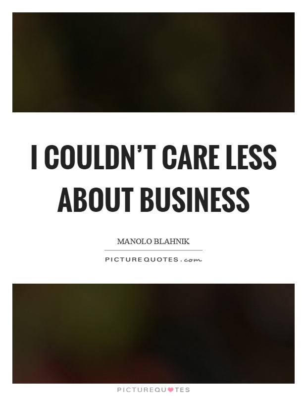 I couldn't care less about business Picture Quote #1
