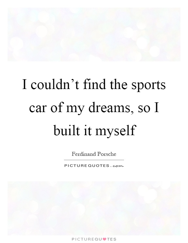 I Couldnt Find The Sports Car Of My Dreams So I Built It Myself Quote ...