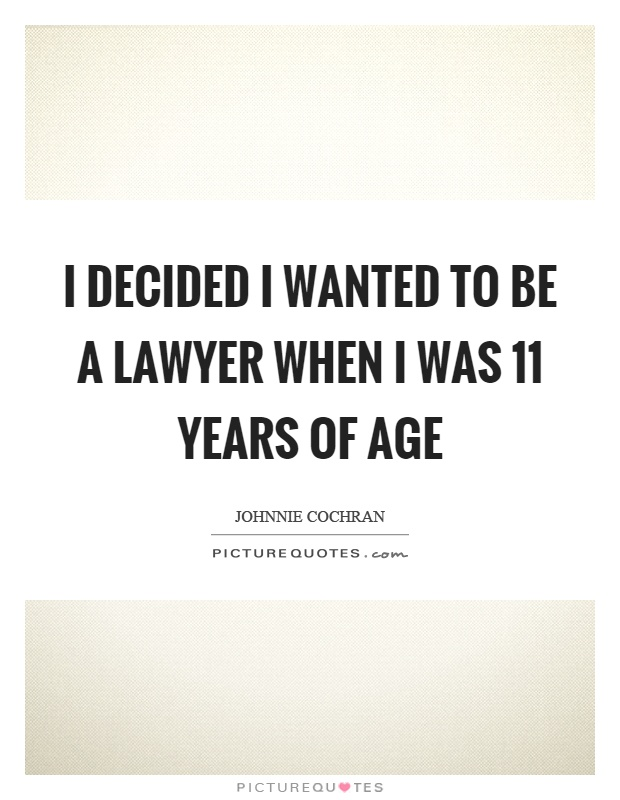 I decided I wanted to be a lawyer when I was 11 years of age Picture Quote #1