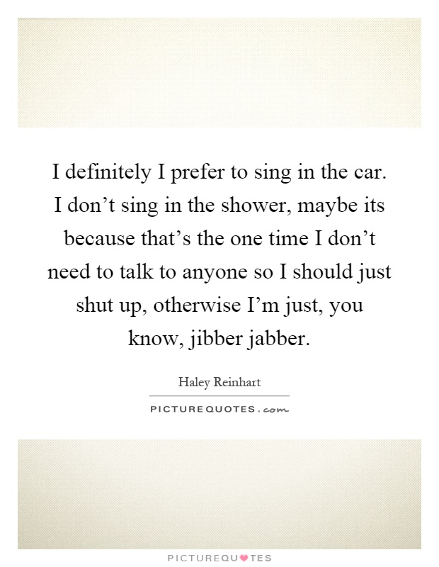 I definitely I prefer to sing in the car. I don't sing in the shower, maybe its because that's the one time I don't need to talk to anyone so I should just shut up, otherwise I'm just, you know, jibber jabber Picture Quote #1