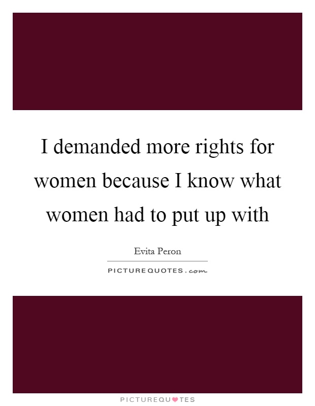 I demanded more rights for women because I know what women had to put up with Picture Quote #1