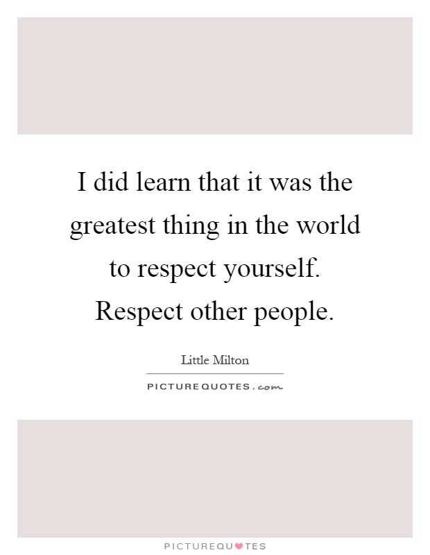 I did learn that it was the greatest thing in the world to respect yourself. Respect other people Picture Quote #1