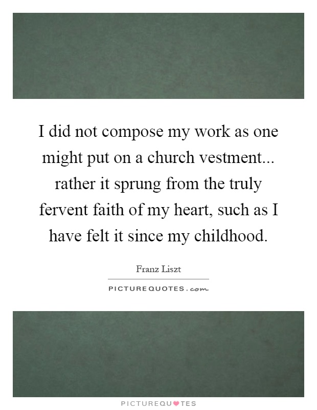 I did not compose my work as one might put on a church vestment... rather it sprung from the truly fervent faith of my heart, such as I have felt it since my childhood Picture Quote #1
