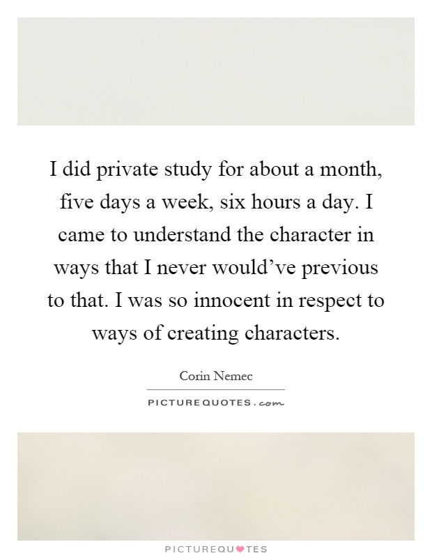 I did private study for about a month, five days a week, six hours a day. I came to understand the character in ways that I never would've previous to that. I was so innocent in respect to ways of creating characters Picture Quote #1