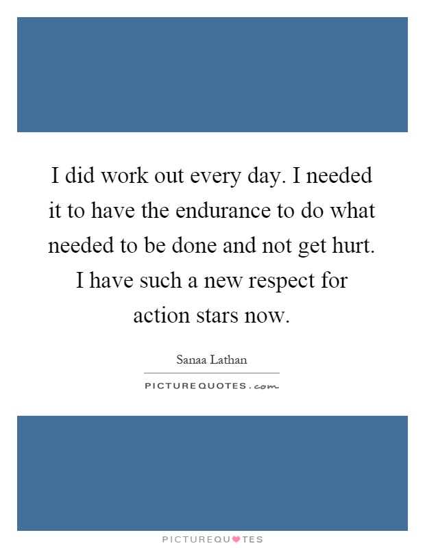 I did work out every day. I needed it to have the endurance to do what needed to be done and not get hurt. I have such a new respect for action stars now Picture Quote #1