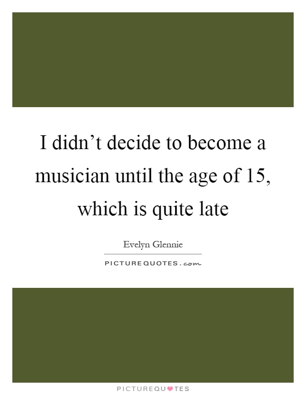 I didn't decide to become a musician until the age of 15, which is quite late Picture Quote #1