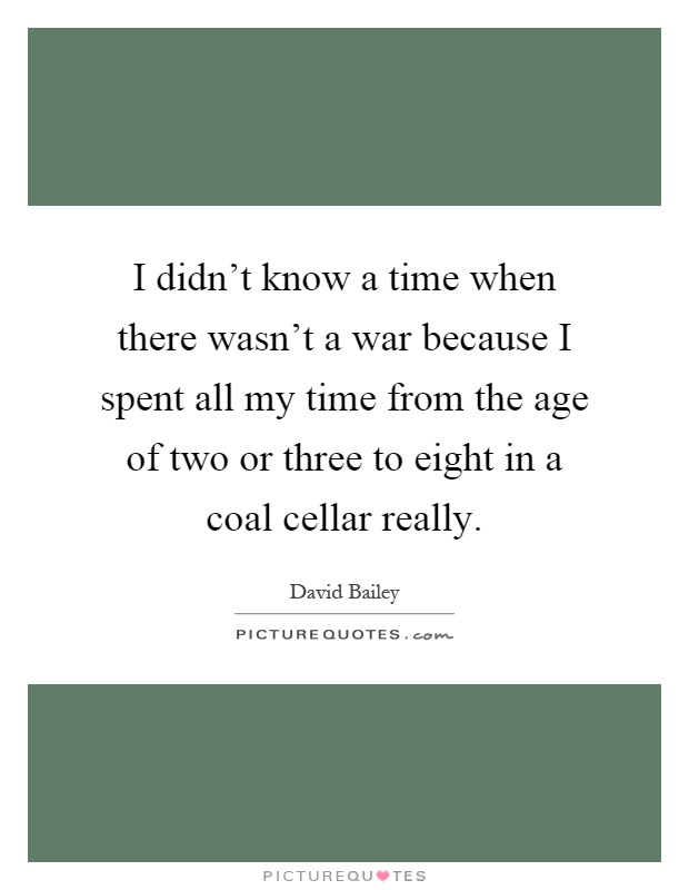 I didn't know a time when there wasn't a war because I spent all my time from the age of two or three to eight in a coal cellar really Picture Quote #1