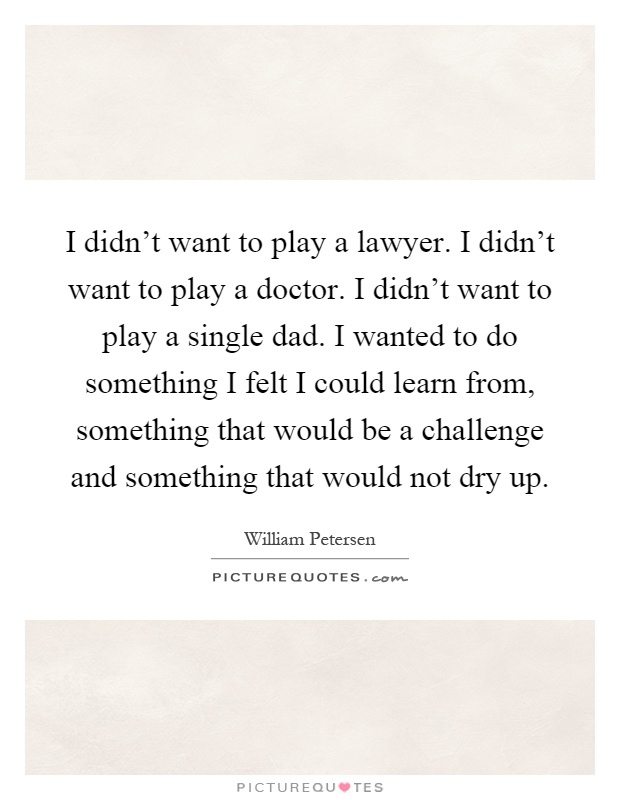 I didn't want to play a lawyer. I didn't want to play a doctor. I didn't want to play a single dad. I wanted to do something I felt I could learn from, something that would be a challenge and something that would not dry up Picture Quote #1