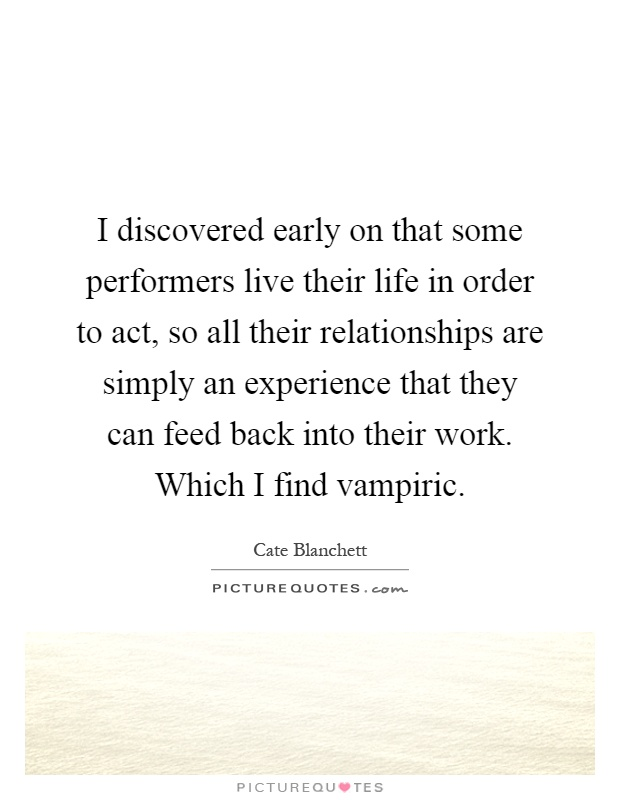 I discovered early on that some performers live their life in order to act, so all their relationships are simply an experience that they can feed back into their work. Which I find vampiric Picture Quote #1