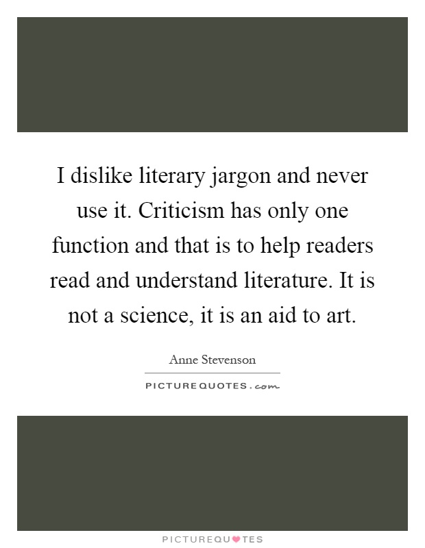 I dislike literary jargon and never use it. Criticism has only one function and that is to help readers read and understand literature. It is not a science, it is an aid to art Picture Quote #1