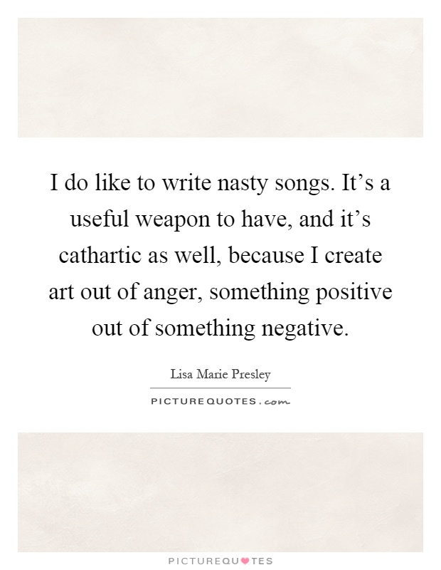 I do like to write nasty songs. It's a useful weapon to have, and it's cathartic as well, because I create art out of anger, something positive out of something negative Picture Quote #1