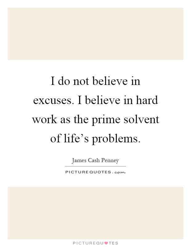 I do not believe in excuses. I believe in hard work as the prime solvent of life's problems Picture Quote #1