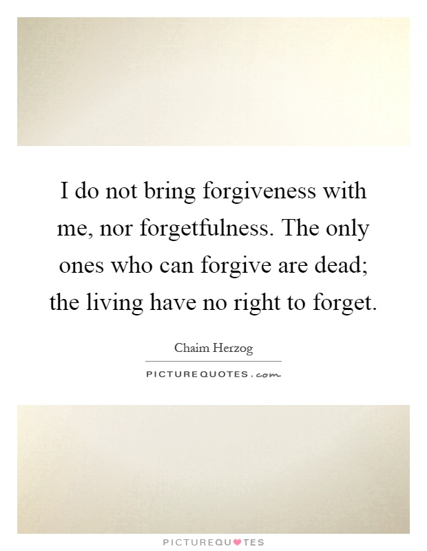 I do not bring forgiveness with me, nor forgetfulness. The only ones who can forgive are dead; the living have no right to forget Picture Quote #1