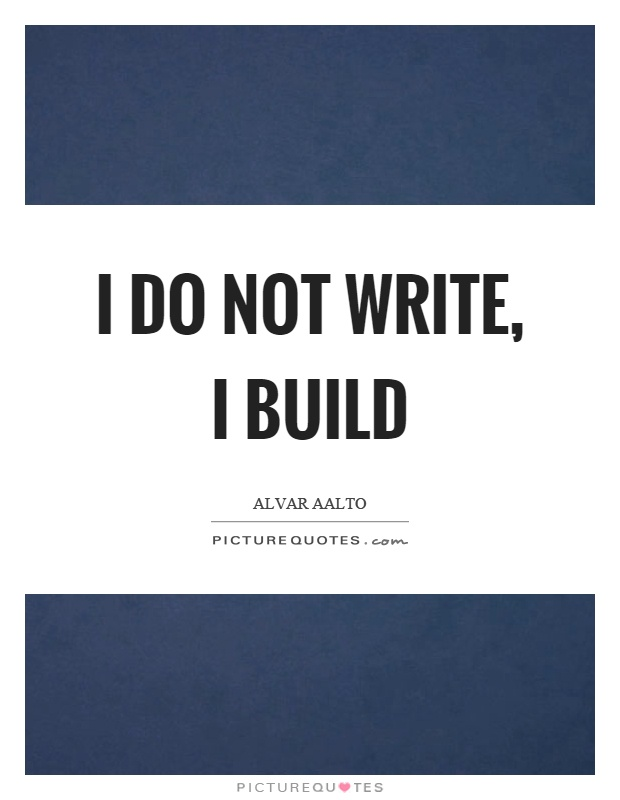 I do not write, I build Picture Quote #1