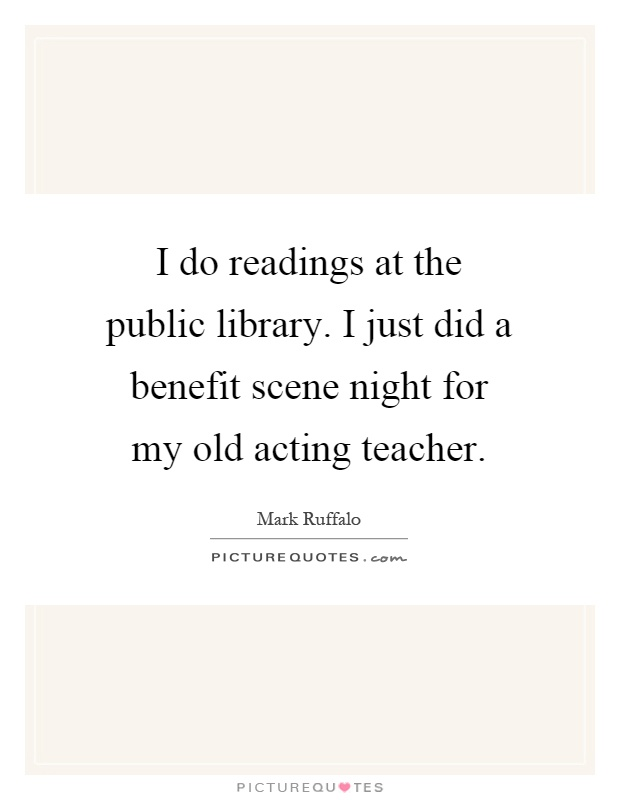 I do readings at the public library. I just did a benefit scene night for my old acting teacher Picture Quote #1