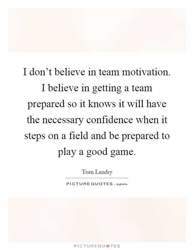 I don't believe in team motivation. I believe in getting a team prepared so it knows it will have the necessary confidence when it steps on a field and be prepared to play a good game Picture Quote #1