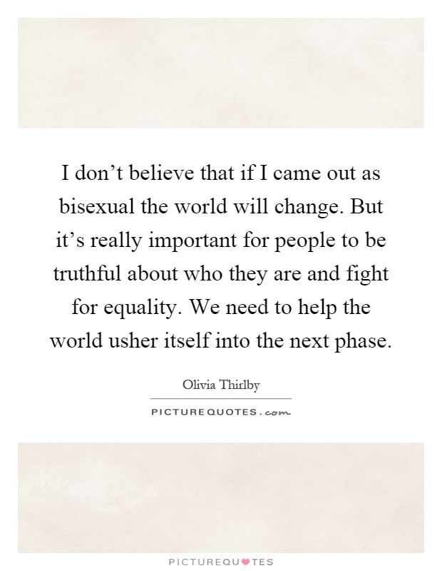 I don't believe that if I came out as bisexual the world will change. But it's really important for people to be truthful about who they are and fight for equality. We need to help the world usher itself into the next phase Picture Quote #1