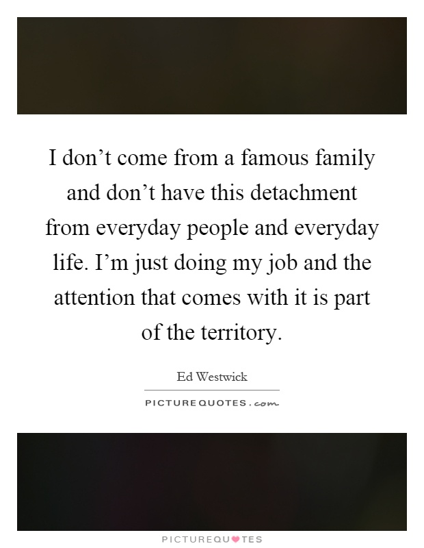 I don't come from a famous family and don't have this detachment from everyday people and everyday life. I'm just doing my job and the attention that comes with it is part of the territory Picture Quote #1